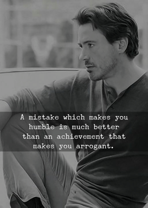 Arrogant, Humble, and You: A mistake which makes you  humble is much better  than an achievement that  makes you arrogant.