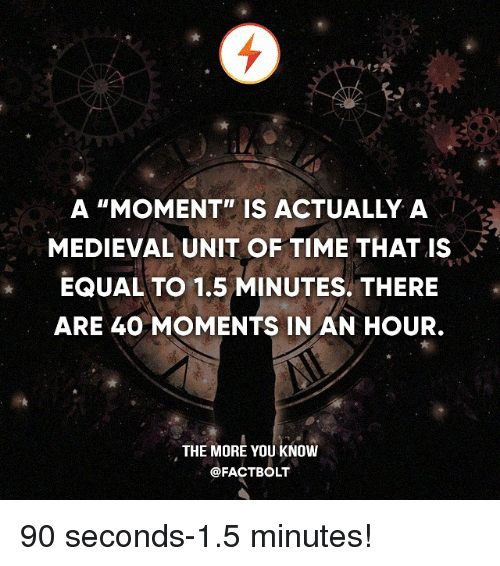 "Memes, The More You Know, and Time: A ""MOMENT"" IS ACTUALLY A  MEDIEVAL UNIT OF TIME THAT IS  EQUAL TO 1.5 MINUTES THERE  ARE 40 MOMENTS IN AN HOUR.  THE MORE YOU KNOW  @FACT BOLT 90 seconds-1.5 minutes!"
