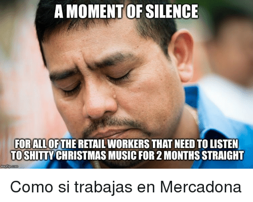 Christmas, Music, and Silence: A MOMENT OF SILENCE  FORALL OFTHE RETAIL WORKERS THAT NEED TO LISTEN  TOSHITTY CHRISTMAS MUSIC FOR 2 MONTHS STRAIGHT  imgfip.com <p>Como si trabajas en Mercadona</p>