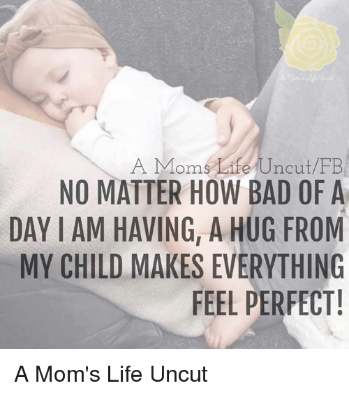 Iamed: A Moms Life Uncut FB  NO MATTER HOW BAD OF A  DAY IAM HAVING, A HUG FROM  MY CHILD MAKES EVERYTHING  FEEL PERFECT! A Mom's Life Uncut