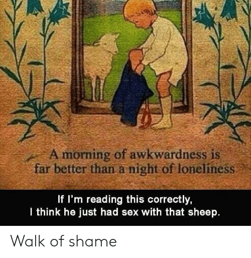 Sex, Loneliness, and Walk of Shame: A morning of awkwardness is  far better than a night of loneliness  f I'm reading this correctly,  lthink he just had sex with that sheep. Walk of shame