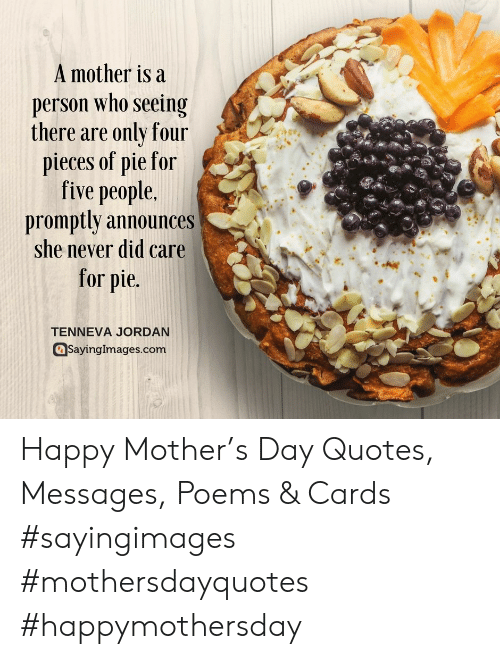 Happy, Jordan, and Poems: A mother is a  person who seeing  there are only four  pieces of pie for  five people.  promptly announces  she never did care  for pie  TENNEVA JORDAN  @Sayingimages.com Happy Mother's Day Quotes, Messages, Poems & Cards #sayingimages #mothersdayquotes #happymothersday