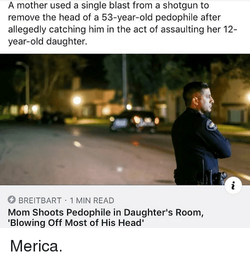 Head, Memes, and Old: A mother used a single blast from a shotgun to  remove the head of a 53-year-old pedophile after  allegedly catching him in the act of assaulting her 12-  year-old daughter.  BREITBART 1 MIN READ  Mom Shoots Pedophile in Daughter's Room,  'Blowing Off Most of His Head' Merica.
