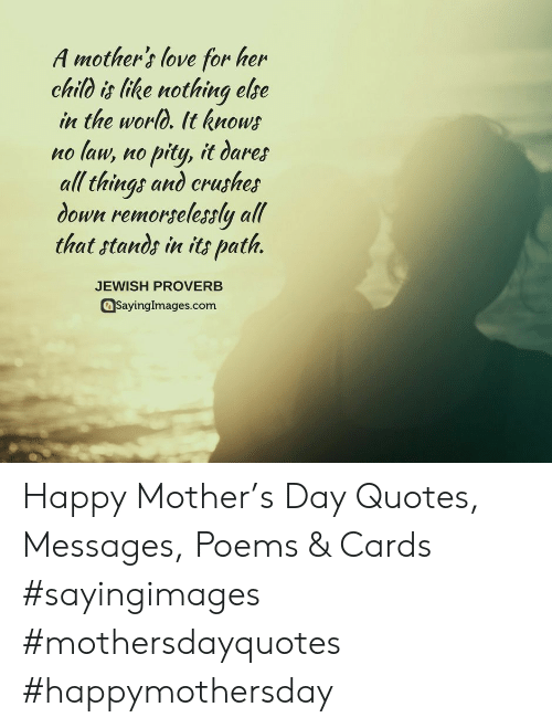 Love, Happy, and Poems: A mother's love for her  chio is like nothing elbe  in the worO. It know  no law, no pity, it daret  all thing! ano crushes  down remorselessly all  that stands in its path.  JEWISH PROVERB  Sayinglmages.com Happy Mother's Day Quotes, Messages, Poems & Cards #sayingimages #mothersdayquotes #happymothersday