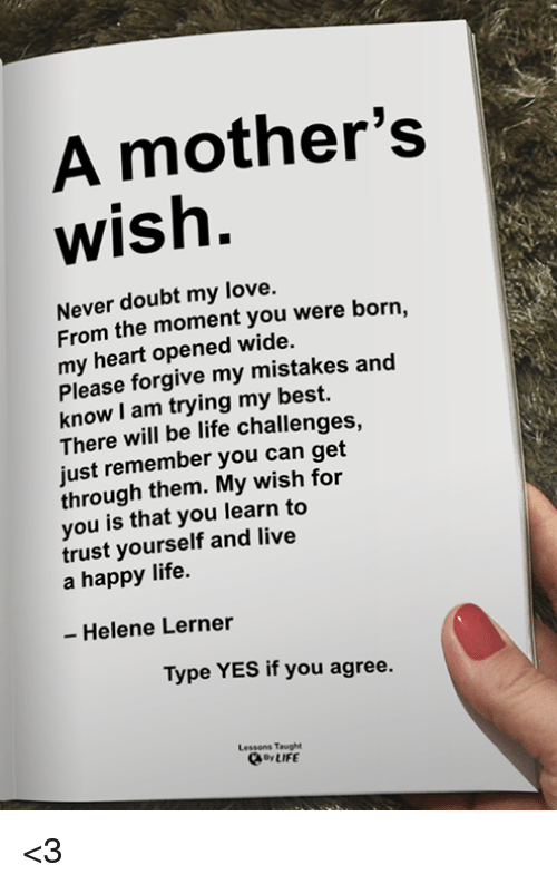 Life, Love, and Memes: A mother's  wish.  Never doubt my love.  From the moment you were born,  my heart opened wide.  Please forgive my mistakes and  know I am trying my best.  There will be life challenges,  just remember you can get  through them. My wish for  you is that you learn to  trust yourself and live  a happy life.  - Helene Lerner  Type YES if you agree.  Lessons Taught  oyLIFE <3