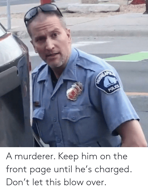Until: A murderer. Keep him on the front page until he's charged. Don't let this blow over.