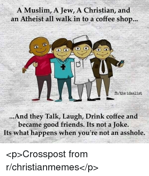 Friends, Muslim, and Coffee: A Muslim, A Jew, A Christian, and  an Atheist all walk in to a coffee shop...  fb/the idealist  ...And they Talk, Laugh, Drink coffee and  became good friends. Its not a Joke.  Its what happens when you're not an asshole. <p>Crosspost from r/christianmemes</p>
