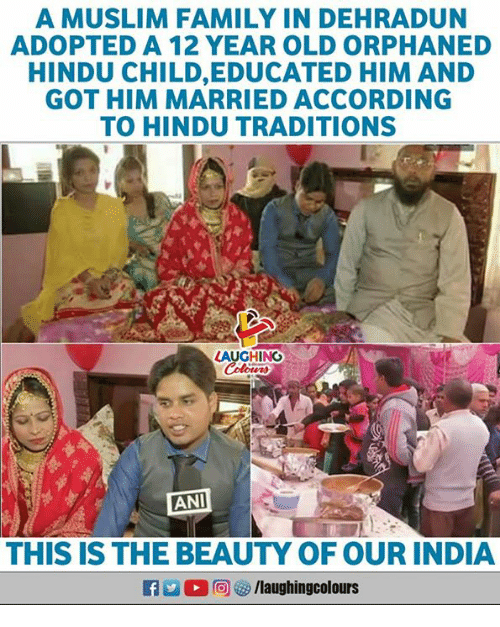 hindu: A MUSLIM FAMILY IN DEHRADUN  ADOPTED A 12 YEAR OLD ORPHANED  HINDU CHILD,EDUCATED HIM AND  GOT HIM MARRIED ACCORDING  TO HINDU TRADITIONS  LAUGHIN  ANI  THIS IS THE BEAUTY OF OUR INDIA