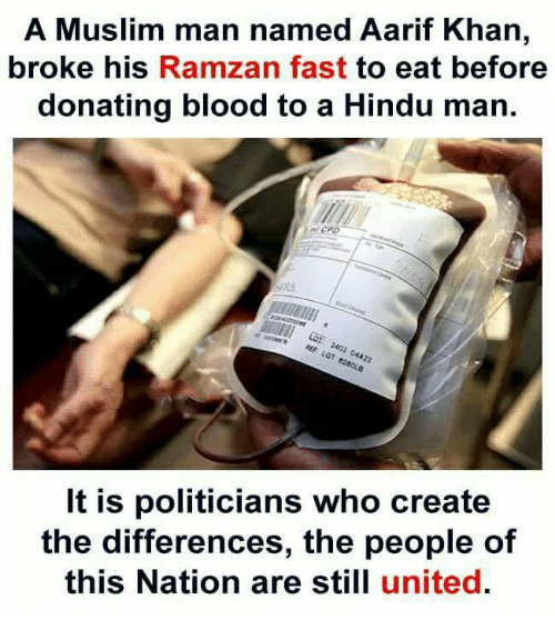 Memes, Muslim, and United: A Muslim man named Aarif Khan  broke his Ramzan fast to eat before  donating blood to a Hindu man.  It is politicians who create  the differences, the people of  this Nation are still united.