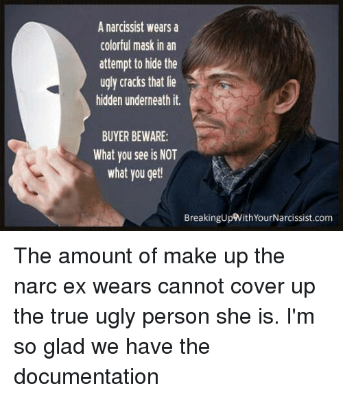 Narcing: A narcissist wears a  colorful mask in an  attempt to hide the  ugly cracks that lie  hidden underneath it.  BUYER BEWARE:  What vou see is NOT  what you get  BreakingUpWithYourNarcissist.com The amount of make up the narc ex wears cannot cover up the true ugly person she is. I'm so glad we have the documentation