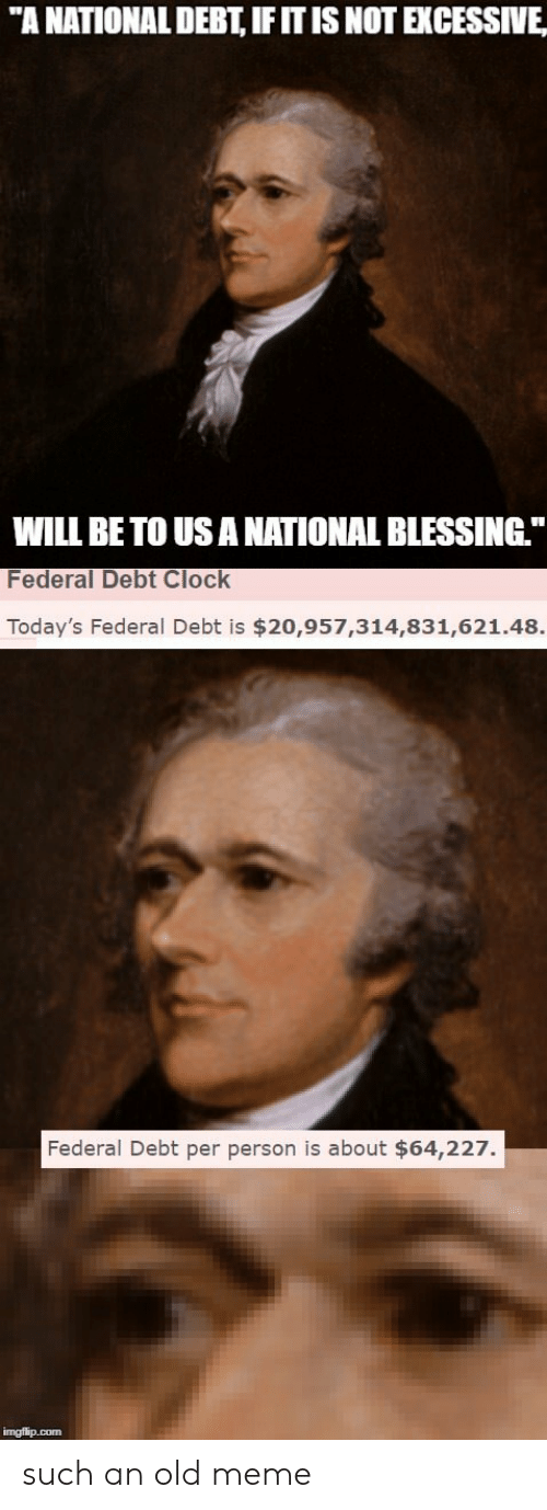 "Clock, Meme, and Old: ""A NATIONAL DEBT, IFITIS NOT EXCESSIVE  WILL BE TO USANATIONAL BLESSING  Federal Debt Clock  Today's Federal Debt is $20,957,314,831,621.48.  Federal Debt per person is about $64,227. such an old meme"