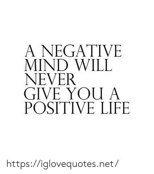 Life, Mind, and Never: A NEGATIVE  MIND WILL  NEVER  GIVE YOU A  POSITIVE LIFE https://iglovequotes.net/