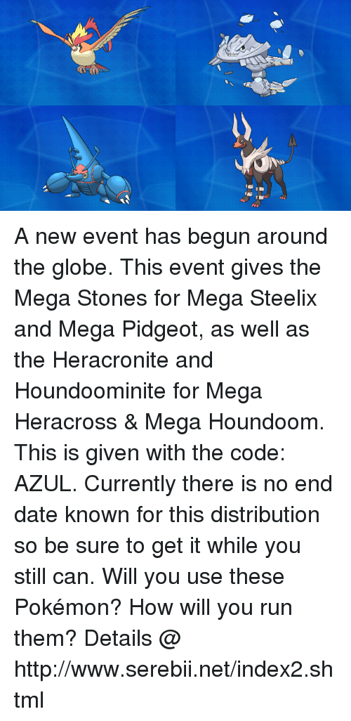 Dank, Pokemon, and Run: A new event has begun around the globe. This event gives the Mega Stones for Mega Steelix and Mega Pidgeot, as well as the Heracronite and Houndoominite for Mega Heracross & Mega Houndoom. This is given with the code: AZUL.  Currently there is no end date known for this distribution so be sure to get it while you still can. Will you use these Pokémon? How will you run them? Details @ http://www.serebii.net/index2.shtml