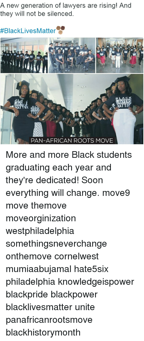 Black Live Matter: A new generation of lawyers are rising! And  they will not be silenced.  #Black Lives Matter  BLACK  LAWYERS  LAW  MATTEO  WATTET.  NYERS  TTEF  PAN-AFRICAN ROOTS MOVE More and more Black students graduating each year and they're dedicated! Soon everything will change. move9 move themove moveorginization westphiladelphia somethingsneverchange onthemove cornelwest mumiaabujamal hate5six philadelphia knowledgeispower blackpride blackpower blacklivesmatter unite panafricanrootsmove blackhistorymonth