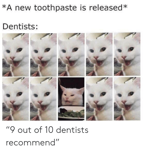 """New, Out, and Toothpaste: *A new toothpaste is released*  Dentists: """"9 out of 10 dentists recommend"""""""
