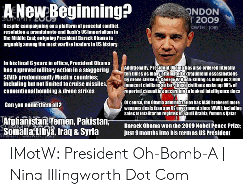 Drone, Muslim, and Obama: A NeweBeginning?  NDON  2009  OWTH JOBS  Despite campaigning on a platform of peaceful conflict  resolution & promising to end Bush's US imperialism in  the Middle East; outgoing President Barack Obama is  arguably among the most warlike leaders in US history:  In his final 6 years in office, President Obama  has approved military action in a staggering  SEVEN predominantly Muslim countries;  including but not limited to cruise missiles, S  conventional bombing & drone strikes  Additionally, President Obama has also ordered literally  ten times as manyattemptedextrajudicial assasinations  by drone strike asGeorge W Bush; killing as many as 2,600  innocent civilians sol  reported casualties accordingto leaked intelligence doCS  civilians make up 90% of  Of course, the Obama administration has ALSO brokered more  weapons deals than any Us government since WWll: including  sales to totalitarian regimes inSaudi Arabia, Yemen & Qatar  Can you name them all?  Afghanistan Yemen, Pakistan;  Somalia,tilbya, Iraq & Syria ust 9 months into his term as us  iya, Ira SyriaNar0so  Barack Obama won the 2009 Nobel Peace Prize; IMotW: President Oh-Bomb-A   Nina Illingworth Dot Com