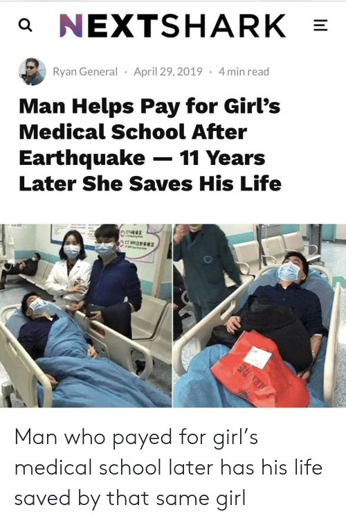 Girls, Life, and School: a NEXTSHARK  Ryan General April 29,2019 4min read  Man Helps Pay for Girl's  Medical School After  Earthquake-11 Years  Later She Saves His Life Man who payed for girl's medical school later has his life saved by that same girl
