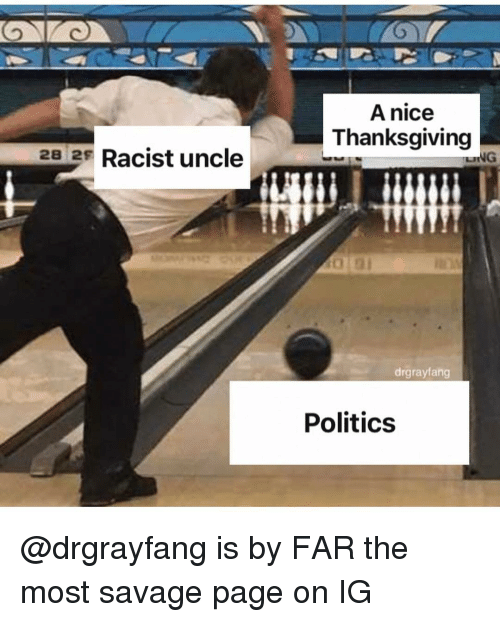 Politics, Savage, and Thanksgiving: A nice  Thanksgiving  28 2s Racist uncle  LING  drgrayfang  Politics @drgrayfang is by FAR the most savage page on IG