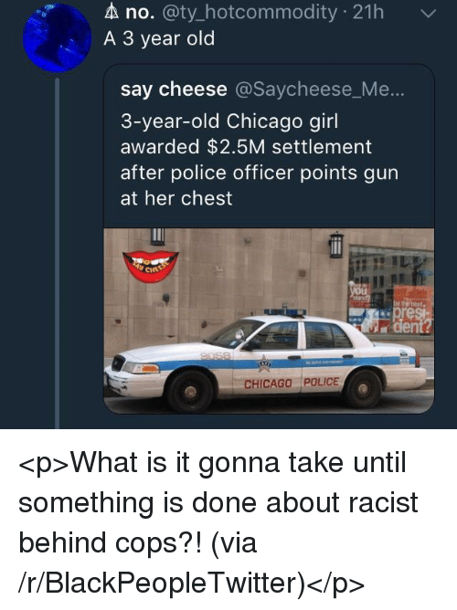 Blackpeopletwitter, Chicago, and Police: A no. @ty_hotcommodity 21h  A 3 year old  say cheese @Saycheese_Me  3-year-old Chicago girl  awarded $2.5M settlement  after police officer points gun  at her chest  CHICAGO POLICE <p>What is it gonna take until something is done about racist behind cops?! (via /r/BlackPeopleTwitter)</p>