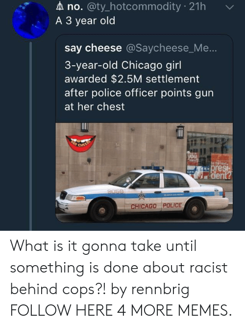 Chicago, Dank, and Memes: A no. @ty_hotcommodity 21h  A 3 year old  say cheese @Saycheese_Me  3-year-old Chicago girl  awarded $2.5M settlement  after police officer points gun  at her chest  CHICAGO POLICE What is it gonna take until something is done about racist behind cops?! by rennbrig FOLLOW HERE 4 MORE MEMES.