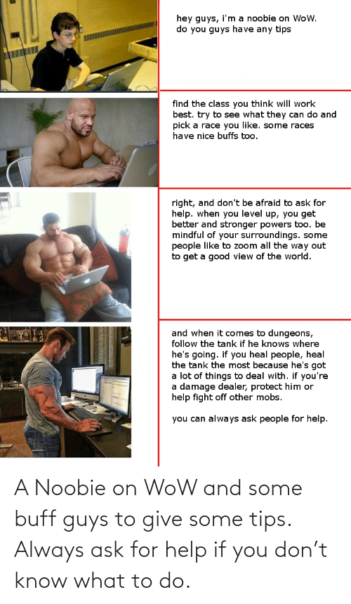 Give: A Noobie on WoW and some buff guys to give some tips. Always ask for help if you don't know what to do.