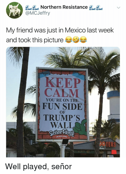 well played: A Northern Resistance  @MCJeffry  My friend was just in Mexico last week  and took this picture  KEEP  YOU'RE ON THE  FUN SIDE  OF  TRUMPS  WALLO  FUN,FOOD(LOT#5  OPEN Well played, señor