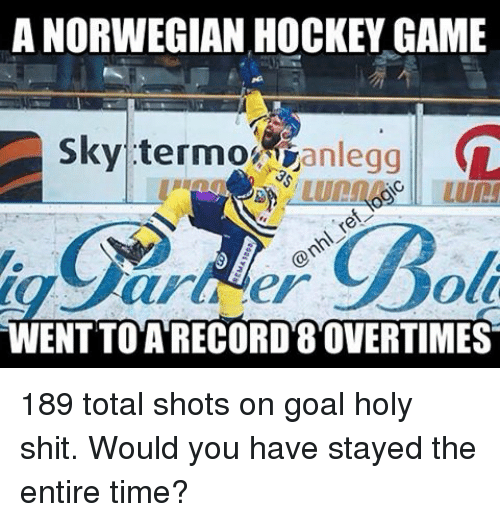 Hockey, Memes, and Darla: A NORWEGIAN HOCKEY GAME  sky termo anlegg  (L  Oli  darla iler  ENTTO A RECORD 8OVERTIMES 189 total shots on goal holy shit. Would you have stayed the entire time?