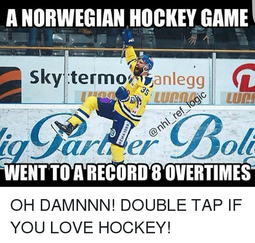 Hockey, Love, and Memes: A NORWEGIAN HOCKEY GAME  Sky termo  anlegg  L  WENTTO A RECORD 8OVERTIMES OH DAMNNN! DOUBLE TAP IF YOU LOVE HOCKEY!
