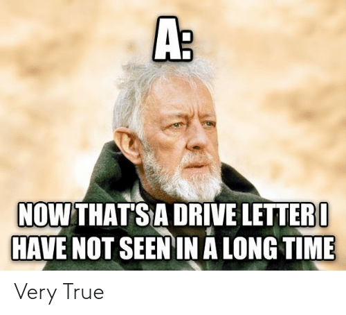 A Long: A:  NOW THAT'S A DRIVE LETTER I  HAVE NOT SEEN IN A LONG TIME Very True