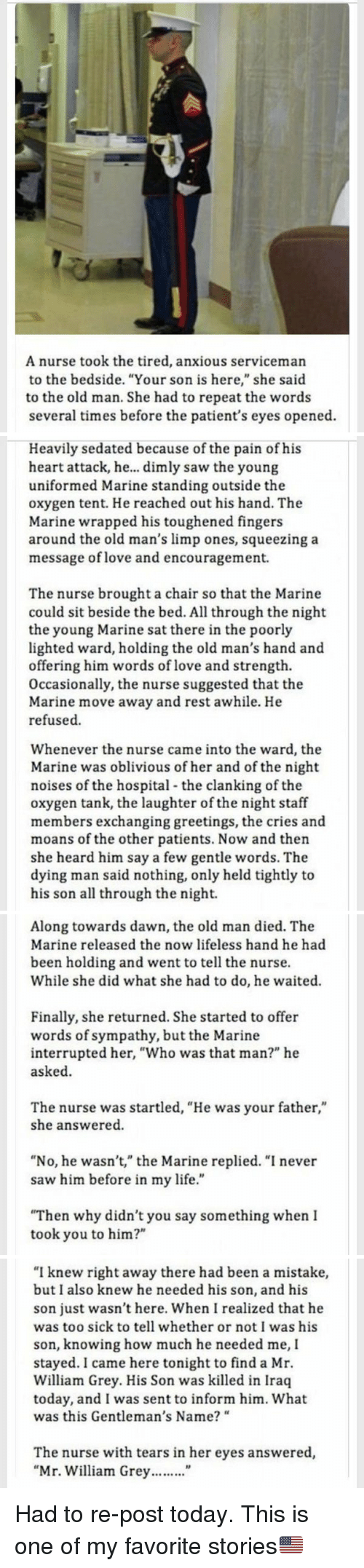 "Obliviates: A nurse took the tired, anxious serviceman  to the bedside. ""Your son is here,"" she said  to the old man. She had to repeat the words  several times before the patient's eyes opened   Heavily sedated because of the pain of his  heart attack, he... dimly saw the young  uniformed Marine standing outside the  oxygen tent. He reached out his hand. The  Marine wrapped his toughened fingers  around the old man's limp ones, squeezing a  message of love and encouragement.  The nurse brought a chair so that the Marine  could sit beside the bed. All through the night  the young Marine satthere in the poorly  lighted ward, holding the old man's hand and  offering him words of love and strength.  Occasionally, the nurse suggested that the  Marine move away and rest awhile. He  refused.  Whenever the nurse came into the ward, the  Marine was oblivious of her and of the night  noises of the hospital the clanking of the  oxygen tank, the laughter of the night staff  members exchanging greetings, the cries and  moans of the other patients. Now and then  she heard him say a few gentle words. The  dying man said nothing, only held tightly to  his son all through the night.   Along towards dawn, the old man died. The  Marine released the now lifeless hand he had  been holding and went to tell the nurse.  While she did what she had to do, he waited.  Finally, she returned. She started to offer  words of sympathy, but the Marine  interrupted her, ""Who was that man?"" he  asked.  The nurse was startled, ""He was your father,""  she answered.  ""No, he wasn't,"" the Marine replied. ""I never  saw him before in my life.""  ""Then why didn't you say something when I  took you to him?""   ""I knew right away there had been a mistake,  but I also knew he needed his son, and his  son just wasn't here. When I realized that he  was too sick to tell whether or not I was his  son, knowing how much he needed me, I  stayed. I came here tonight to find a Mr.  William Grey. His Son was killed in Iraq  today, and I was sent to inform him. What  was this Gentleman's Name?  The nurse with tears in her eyes answered,  Mr. William Grey Had to re-post today. This is one of my favorite stories🇺🇸"