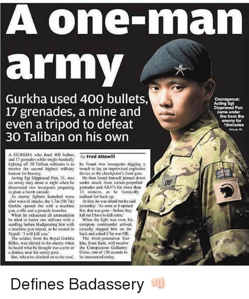 Grenades: A one-man  army  2  Gurkha  used 400 bullets,  Courageous:  Acting Sgt  Dipprasad Pun  came under  17 grenades, a mine and  even a tripod to defeat  fire from the  enomy for  15minutos  30 Taliban on his own  A GURKHA who fired 40lets By Fred Attewill  and 17 grenades while single-handedly  lighting off 30 Taliban militants is to he found iwo insurgents digging a  reccive the second highest military trench to lay an improvised explosive  honour for bravery  device at the checkpoint's front gate.  Acting Sgt Dipprasad Pun, 3 was  on sentry duty alone at night when he  discovered two insurgents preparing  to plant a bomb outside  He then found himself pinned down  under attack from rocket-propelled  grenades and AK47s for more than  15 minutes, as e franticall,y  As enemy tighters launched wave radioed for back up  after wave of attacks, the 1.7m (Slin) At tirst, he was afraid but he said  Gurkha opened fire with a machine yesterday: As soon as I opened  gun, a rile and a grenade launcher. ire, that was gone before they  When he exhausted all ammunition kill me I have lo kill some.  he tried to batter one militant with a When the fight was over, his  sandbag before bludgeoning him with company commander arrived  a machine gun tripod, as he roared in casually slapped him on the  Nepali: I will kill you,  back and asked if he was OK  The soldier, from the Royal Gurkha The third gencration Gur-  Rilles, was alerted to he enemy when kha. from Ken, will receive  he heard what he thought was a cow or the Conspicuous Gallantry  Cross, one of 136 awards to  a donkey near his sentry posi.  But, when he climbed on to the roof,  be announced today Defines Badassery 👊🏻