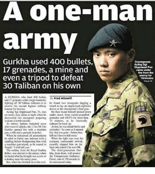 Talibanned: A one-rnan  army  Gurkha used 400 bullets,  17 grenades, a mine and  Dippranad Pharm  came under  fire from the  even a tripod to defeat  enemy for  30 Taliban on his own  AGURKHA 400 ballets  Fred Attewill  ind 32 grenades while fighting off ND Talihan militants is ao he found two insurgents digging a  revive the second highest military  to lay an impavisii  bonour for braserye  devweal checkpoint's frint gale.  He then found himielf pinnod daen  en entry duty alene at night when hee attack propelled  discovered insurgents preparinkt grenados and AK47s for more than  As enemy fightm laaeched wore radioed for bakk-up  afterwave attacks, the 17m Sft Tin) he wasalraid twit hesaid  Garihu opened line with a  Eire, that  Wbca he exhausted  be tried batian eme miilisant with a When the fight was over  his  andbag before bludReoning him with company comatander arrival.  a machine gun trivod, as reased in caually slapped him eo the  back and if he wa OK  The soldier, from the Royal Garkha  The third Eetritulioan Gur  he heard hought  vasaciw on the Conspicuous Gallantry  his sently But, when he climbed sathe roof, be  annonanced today.