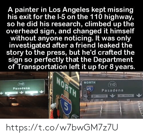 Memes, Los Angeles, and 🤖: A painter in Los Angeles kept missing  his exit for the l-5 on the 110 highway,  so he did his research, climbed up the  overhead sign, and changed it himself  without anyone noticing. It was only  investigated after a friend leaked the  story to the press, but he'd crafted the  sign so perfectly that the Department  of Transportation left it up for 8 years.  NORTH  NORTH  110  110  Pasadena  Pasadena  NO TRUCKS  NO THOCKS  COR https://t.co/w7bwGM7z7U