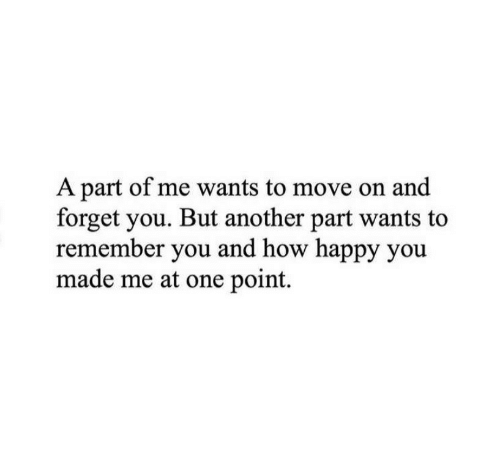 Happy, How, and Another: A part of me wants to move on and  forget you. But another part wants to  remember you and how happy you  made me at one point.
