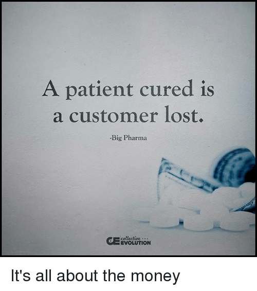 Memes, Money, and Lost: A patient cured is  a customer lost.  Big Pharma  collective  EVOLUTION It's all about the money