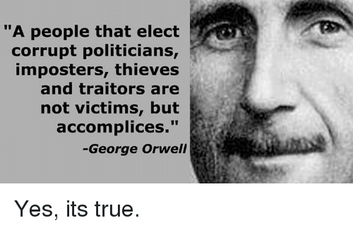 "Memes, True, and George Orwell: ""A people that elect  corrupt politicians,  imposters, thieves  and traitors are  not victims, but  accomplices  George Orwell Yes, its true."