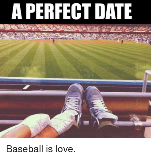 Baseballisms: A PERFECT DATE Baseball is love.