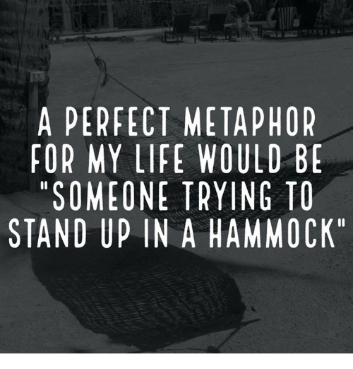 "metaphors: A PERFECT METAPHOR  FOR MY LIFE WOULD BE  ""SOMEONE TRYING TO  STAND UP IN A HAMMOCK"""
