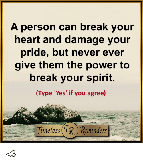 Memes, 🤖, and Damages: A person can break your  heart and damage your  pride, but never ever  give them the power to  break your spirit.  (Type 'Yes' if you  agree) <3