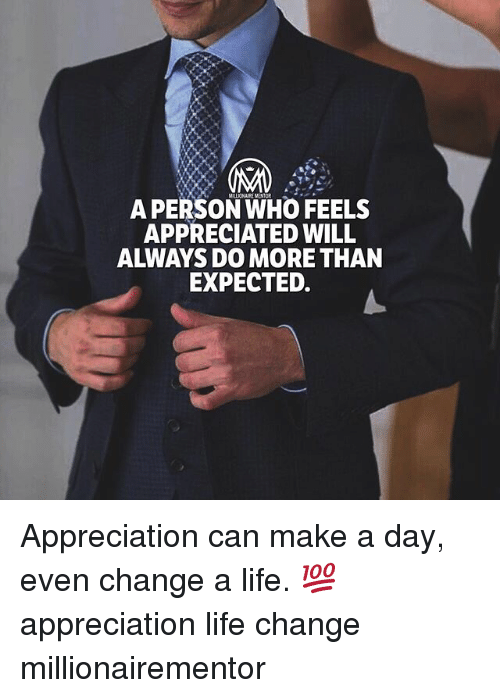 Life, Memes, and Change: A PERSON WHO FEELS  APPRECIATED WILL  ALWAYS DO MORE THAN  EXPECTED. Appreciation can make a day, even change a life. 💯 appreciation life change millionairementor