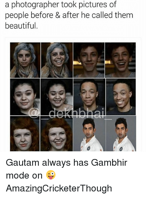 Beautiful, Pictures, and Dekh Bhai: a photographer took pictures of  people before & after he called them  beautiful Gautam always has Gambhir mode on 😜 AmazingCricketerThough