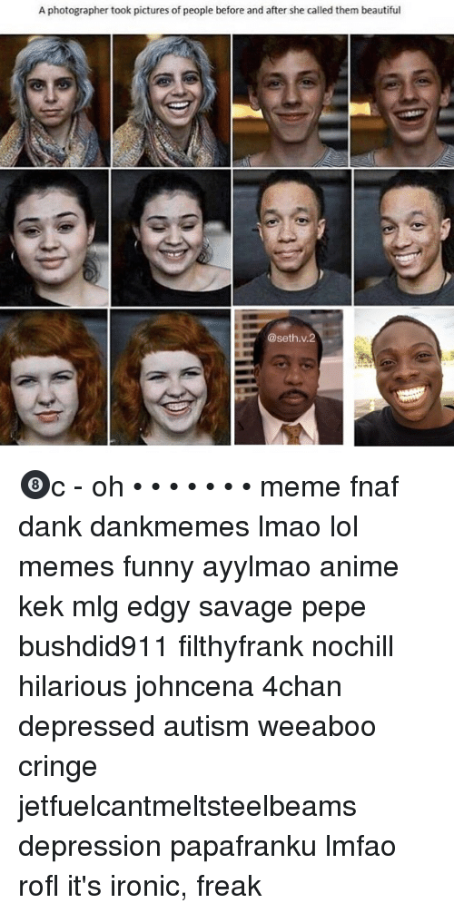 Meme Fnaf: A photographer took pictures of people before and after she called them beautiful  @seth.v.2 🎱c - oh • • • • • • • meme fnaf dank dankmemes lmao lol memes funny ayylmao anime kek mlg edgy savage pepe bushdid911 filthyfrank nochill hilarious johncena 4chan depressed autism weeaboo cringe jetfuelcantmeltsteelbeams depression papafranku lmfao rofl it's ironic, freak