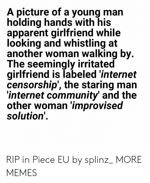 Censorship: A picture of a young man  holding hands with his  apparent girlfriend while  looking and whistling at  another woman walking by  The seemingly irritated  girlfriend is labeled 'internet  censorship', the staring man  internet community and the  other woman improvised  solution' RIP in Piece EU by splinz_ MORE MEMES