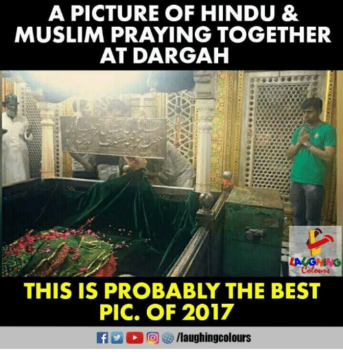 hindu: A PICTURE OF HINDU &  MUSLIM PRAYING TOGETHER  AT DARGAH  THIS IS PROBABLY THE BEST  PIC, OF 2017  /laughingcolours