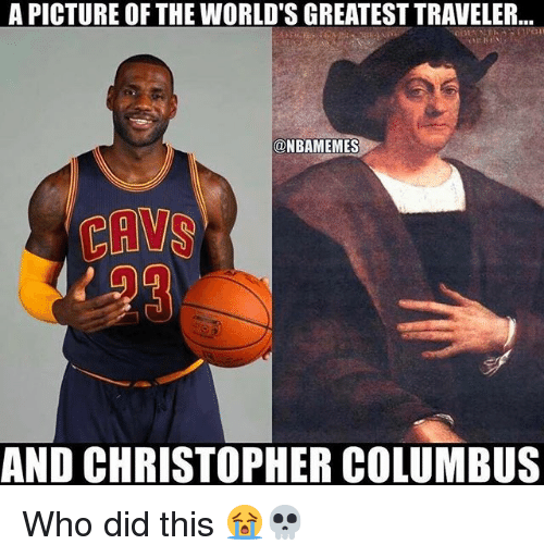 Christopher Columbus: A PICTURE OF THE WORLD'S GREATEST TRAVELER...  @NBAMEMES  CAVS  AND CHRISTOPHER COLUMBUS Who did this 😭💀