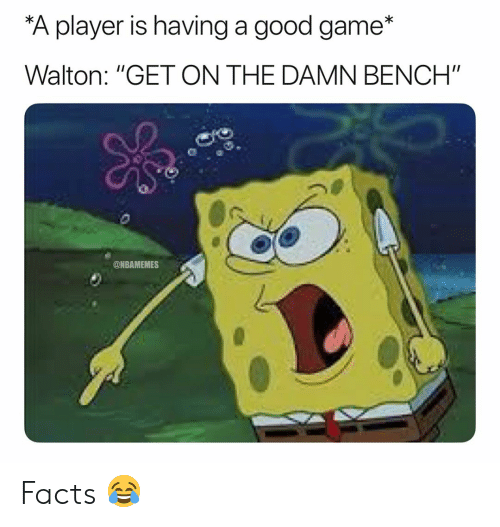 """Basketball, Facts, and Nba: A player is having a good game*  Walton: """"GET ON THE DAMN BENCH""""  @NBAMEMES Facts 😂"""