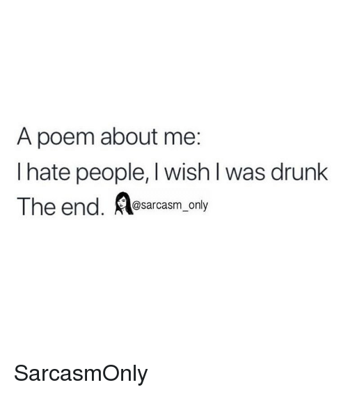 Drunk, Funny, and Memes: A poem about me:  I hate people, I wish I was drunk  The end. Aasarcasm only SarcasmOnly