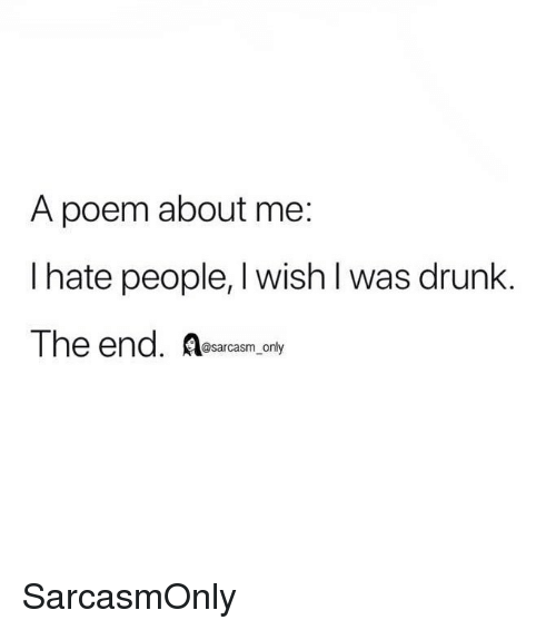 hate people: A poem about me:  I hate people, I wish l was drunk.  The end. Resarcasm only SarcasmOnly