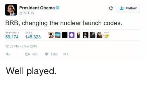 nuclear-launch-codes: A President Obama  Follow  @POTUS  BRB, changing the nuclear launch codes.  RETWEETS  LIKES  59,174 145,323  12:32 PM 9 Nov 2016  150K Well played.