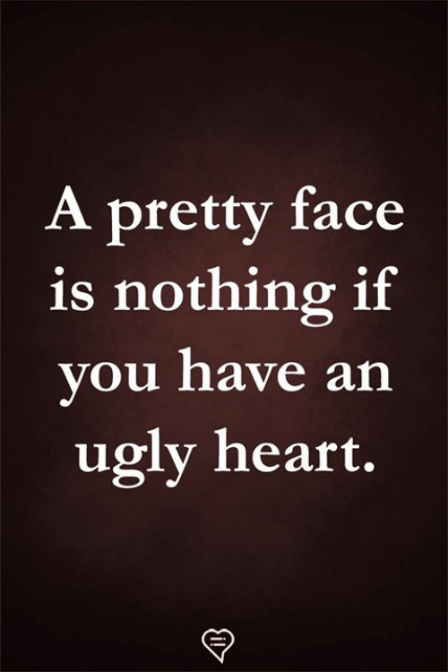 Memes, Ugly, and Heart: A pretty face  is nothing if  vou have an  ugly heart